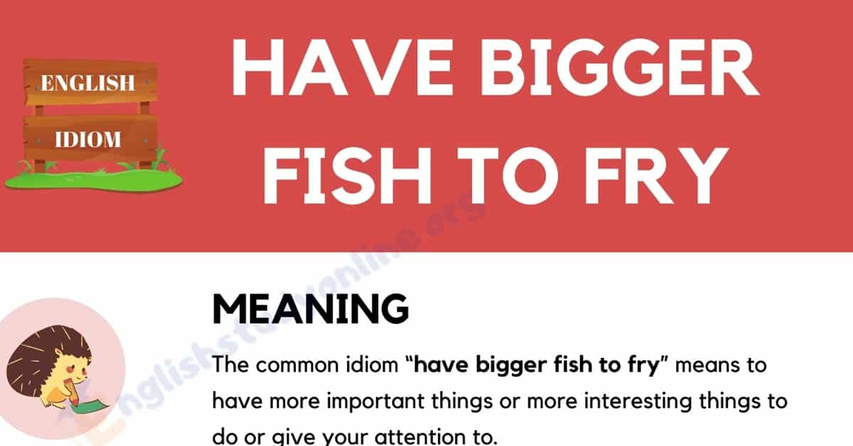 Have Bigger Fish to Fry | Definition, Origin & Useful Examples 1